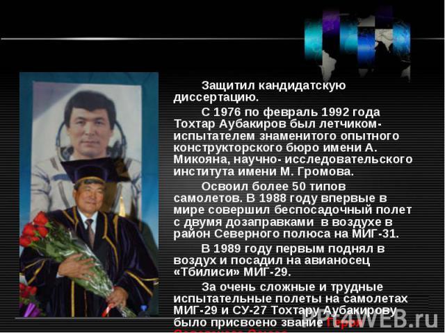 Защитил кандидатскую диссертацию. С 1976по февраль 1992года Тохтар Аубакиров был летчиком-испытателем знаменитого опытного конструкторского бюро имени А. Микояна, научно- исследовательского института имени М. Громова. Освоил более 50типов самолет…