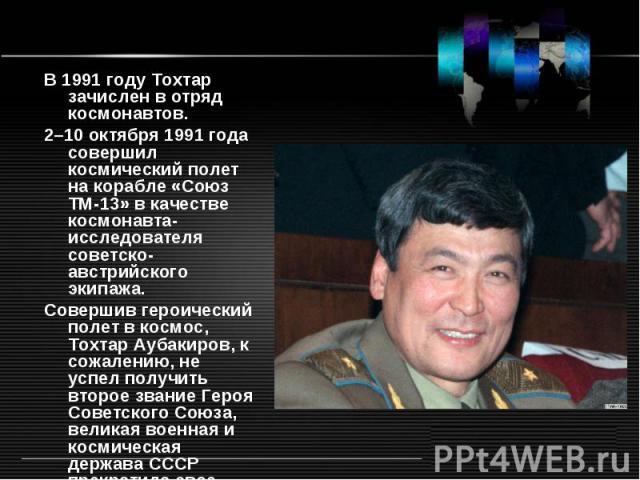 В 1991году Тохтар зачислен в отряд космонавтов. 2–10октября 1991года совершил космический полет на корабле «Союз ТМ-13» в качестве космонавта-исследователя советско-австрийского экипажа. Совершив героический полет в космос, Тохтар Аубакиров, к со…