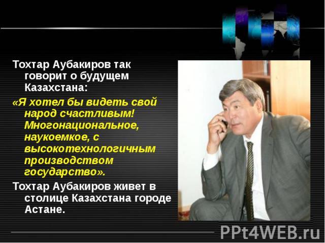 Тохтар Аубакиров так говорит о будущем Казахстана: «Я хотел бы видеть свой народ счастливым! Многонациональное, наукоемкое, с высокотехнологичным производством государство». Тохтар Аубакиров живет в столице Казахстана городе Астане.