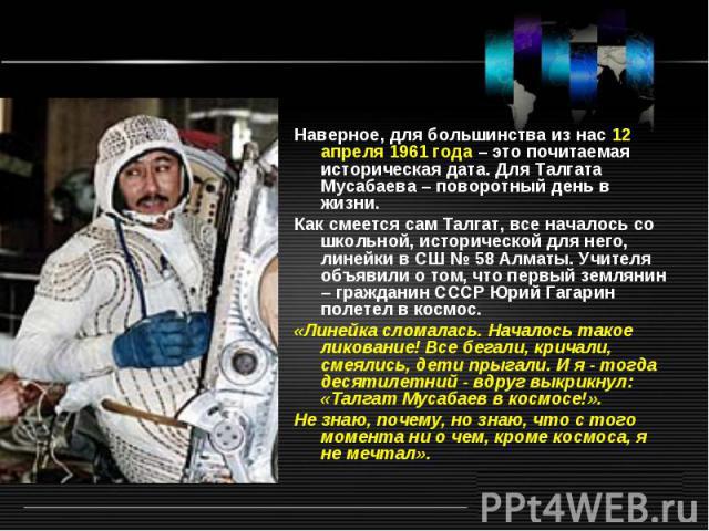 Наверное, для большинства из нас 12 апреля 1961 года – это почитаемая историческая дата. Для Талгата Мусабаева – поворотный день в жизни. Как смеется сам Талгат, все началось со школьной, исторической для него, линейки в СШ № 58 Алматы. Учителя объя…