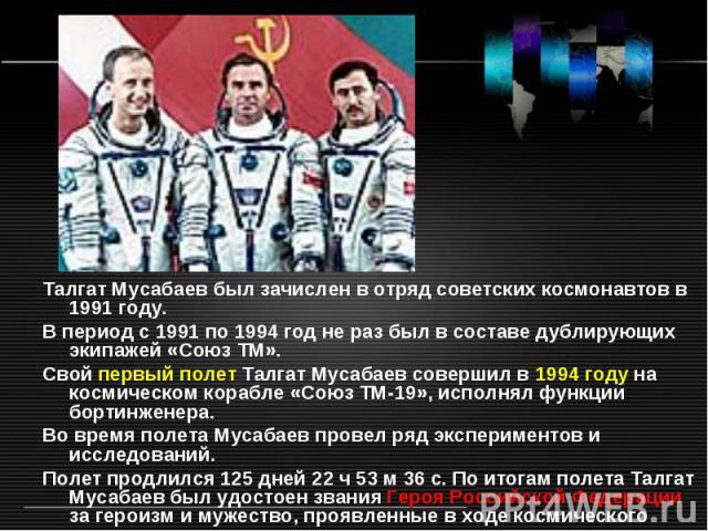 Талгат Мусабаев был зачислен в отряд советских космонавтов в 1991 году. В период с 1991 по 1994 год не раз был в составе дублирующих экипажей «Союз ТМ». Свой первый полет Талгат Мусабаев совершил в 1994 году на космическом корабле «Союз ТМ-19», испо…