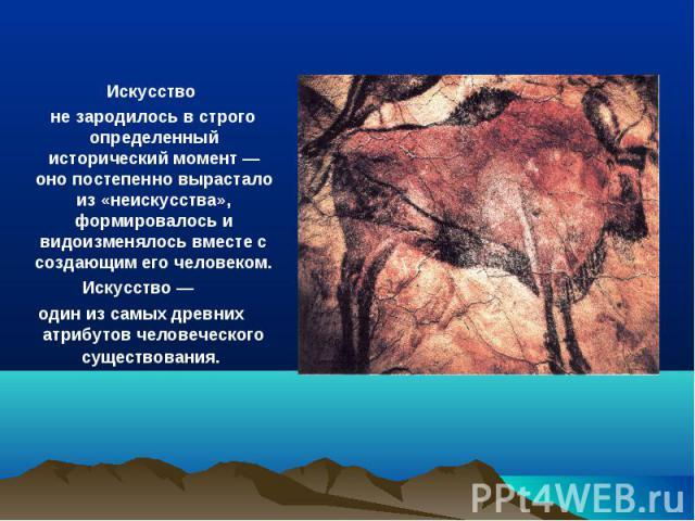 Искусство не зародилось в строго определенный исторический момент — оно постепенно вырастало из «неискусства», формировалось и видоизменялось вместе с создающим его человеком.Искусство — один из самых древних атрибутов человеческого существования.