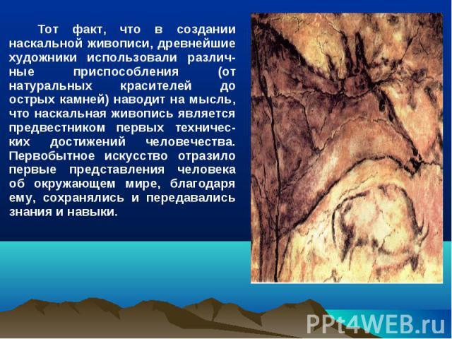 Тот факт, что в создании наскальной живописи, древнейшие художники использовали различ-ные приспособления (от натуральных красителей до острых камней) наводит на мысль, что наскальная живопись является предвестником первых техничес-ких достижений че…