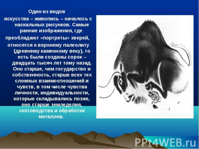 Один из видов искусства – живопись – началось с наскальных рисунков. Самые ранние изображения, где преобладают «портреты» зверей, относятся к верхнему палеолиту (древнему каменному веку), то есть были созданы сорок – двадцать тысяч лет тому назад. О…