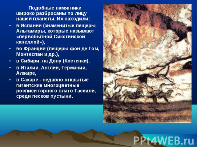 Подобные памятники широко разбросаны по лицу нашей планеты. Их находили:в Испании (знаменитые пещеры Альтамиры, которые называют «первобытной Сикстинской капеллой»), во Франции (пещеры фон де Гом, Монтеспан и др.), в Сибири, на Дону (Костенки), в Ит…