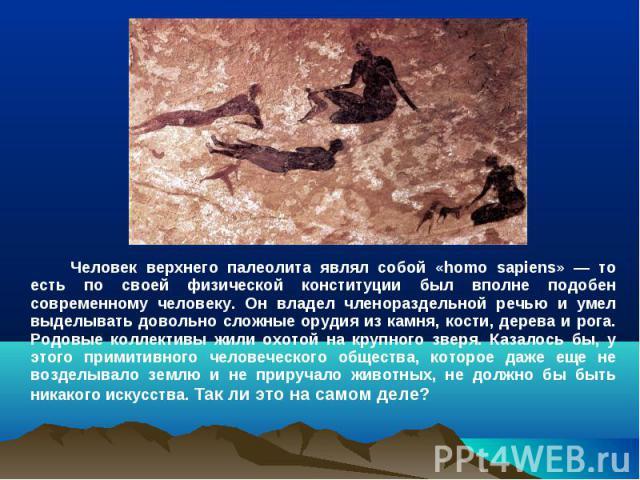 Человек верхнего палеолита являл собой «homo sapiens» — то есть по своей физической конституции был вполне подобен современному человеку. Он владел членораздельной речью и умел выделывать довольно сложные орудия из камня, кости, дерева и рога. Родов…