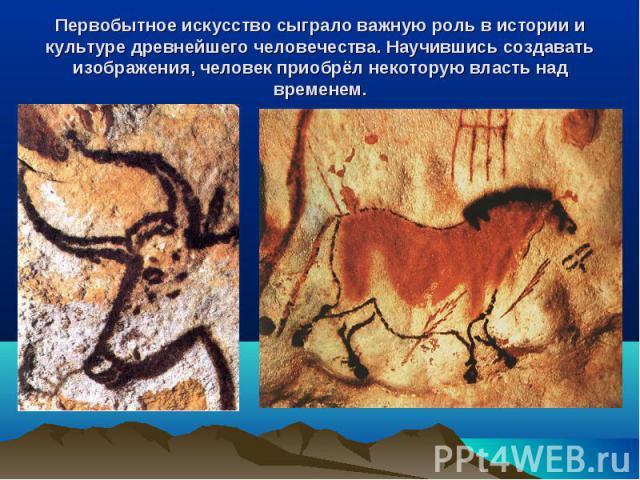 Первобытное искусство сыграло важную роль в истории и культуре древнейшего человечества. Научившись создавать изображения, человек приобрёл некоторую власть над временем.