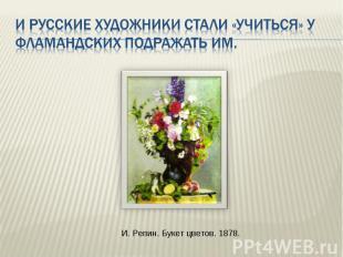 И русские художники стали «учиться» у фламандских подражать им. И. Репин. Букет