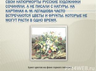 Свои натюрморты русские художники сочиняли, а не писали с натуры. На картинах А.