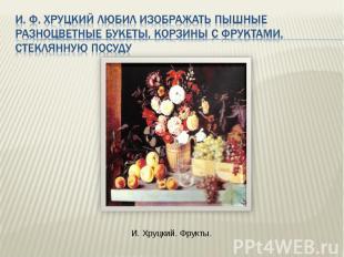 И. Ф. Хруцкий любил изображать пышные разноцветные букеты, корзины с фруктами, с