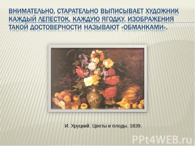 Внимательно, старательно выписывает художник каждый лепесток, каждую ягодку. Изображения такой достоверности называют «обманками». И. Хруцкий. Цветы и плоды. 1839.