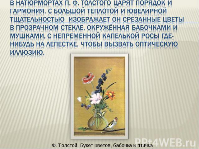В натюрмортах П. Ф. Толстого царят порядок и гармония. С большой теплотой и ювелирной тщательностью изображает он срезанные цветы в прозрачном стекле, окружённая бабочками и мушками, с непременной капелькой росы где-нибудь на лепестке, чтобы вызвать…