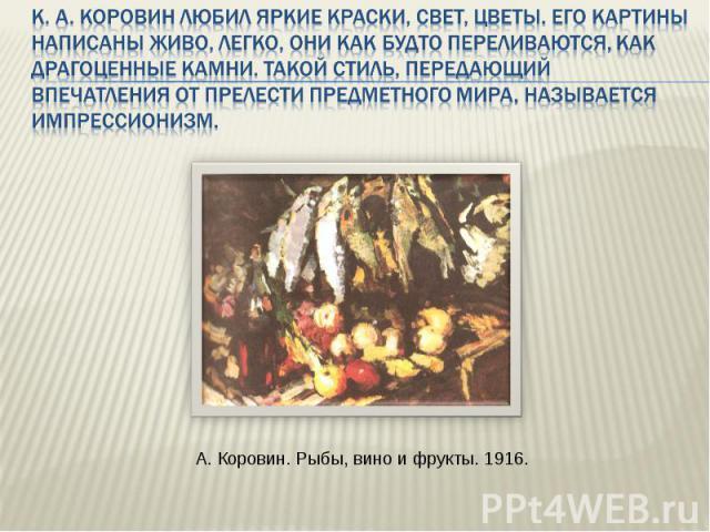 К. А. Коровин любил яркие краски, свет, цветы. Его картины написаны живо, легко, они как будто переливаются, как драгоценные камни. Такой стиль, передающий впечатления от прелести предметного мира, называется импрессионизм. А. Коровин. Рыбы, вино и …