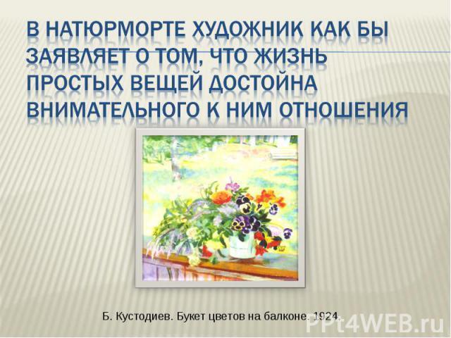 В натюрморте художник как бы заявляет о том, что жизнь простых вещей достойна внимательного к ним отношения Б. Кустодиев. Букет цветов на балконе. 1924.