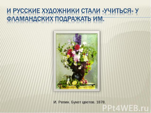 И русские художники стали «учиться» у фламандских подражать им. И. Репин. Букет цветов. 1878.