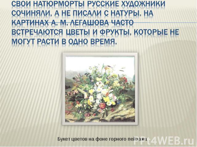 Свои натюрморты русские художники сочиняли, а не писали с натуры. На картинах А. М. Легашова часто встречаются цветы и фрукты, которые не могут расти в одно время. Букет цветов на фоне горного пейзажа