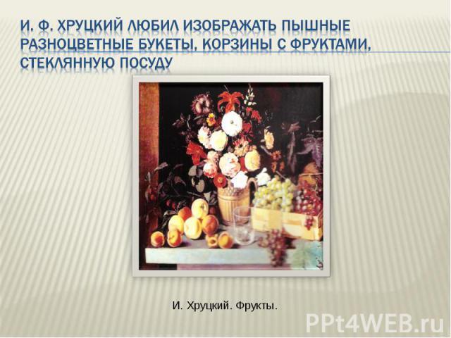 И. Ф. Хруцкий любил изображать пышные разноцветные букеты, корзины с фруктами, стеклянную посуду И. Хруцкий. Фрукты.