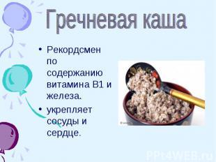 Гречневая каша Рекордсмен по содержанию витамина В1 и железа.укрепляет сосуды и