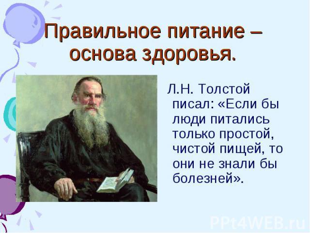 Правильное питание – основа здоровья. Л.Н. Толстой писал: «Если бы люди питались только простой, чистой пищей, то они не знали бы болезней».