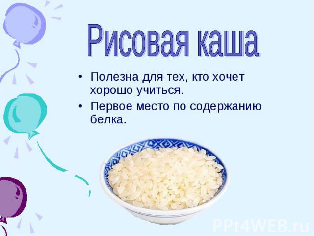 Рисовая каша Полезна для тех, кто хочет хорошо учиться.Первое место по содержанию белка.