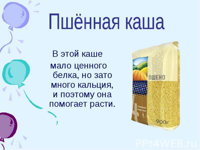 Пшённая каша В этой каше мало ценного белка, но зато много кальция, и поэтому она помогает расти.