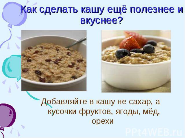 Как сделать кашу ещё полезнее и вкуснее? Добавляйте в кашу не сахар, а кусочки фруктов, ягоды, мёд, орехи
