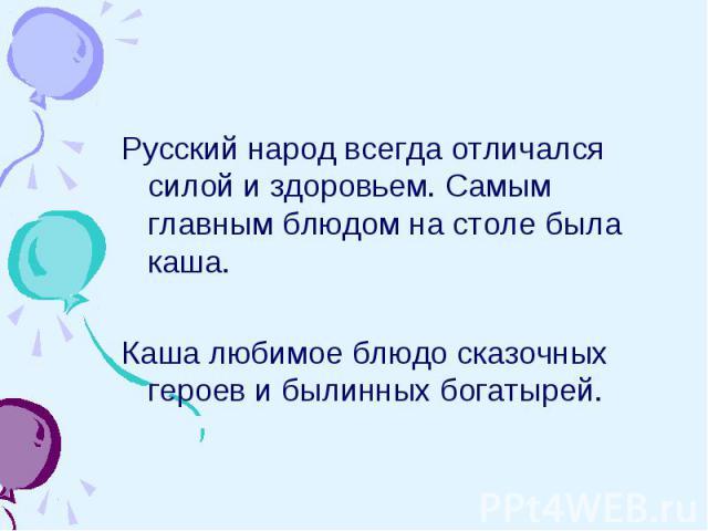 Русский народ всегда отличался силой и здоровьем. Самым главным блюдом на столе была каша.Каша любимое блюдо сказочных героев и былинных богатырей.