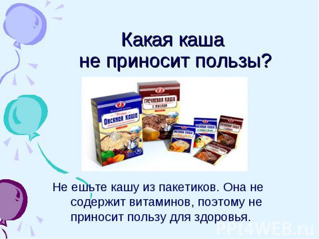 Какая каша не приносит пользы? Не ешьте кашу из пакетиков. Она не содержит витаминов, поэтому не приносит пользу для здоровья.