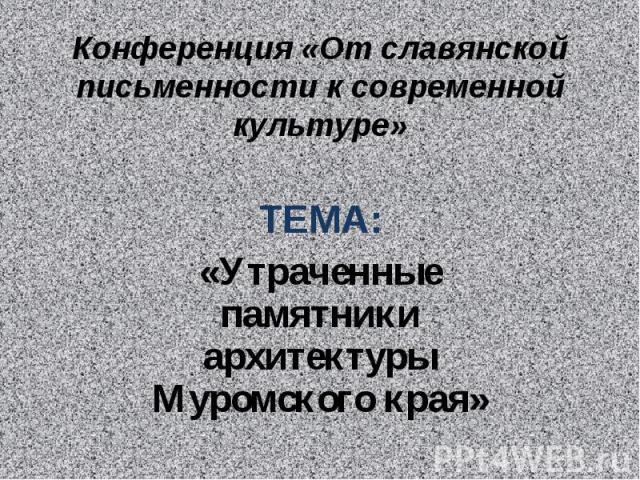 Конференция «От славянской письменности к современной культуре» ТЕМА:«Утраченные памятники архитектуры Муромского края»