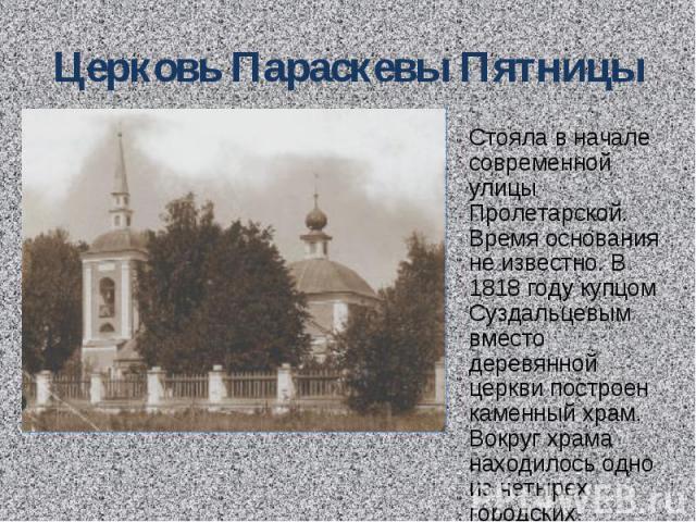 Церковь Параскевы Пятницы Стояла в начале современной улицы Пролетарской. Время основания не известно. В 1818 году купцом Суздальцевым вместо деревянной церкви построен каменный храм. Вокруг храма находилось одно из четырех городских кладбищ.