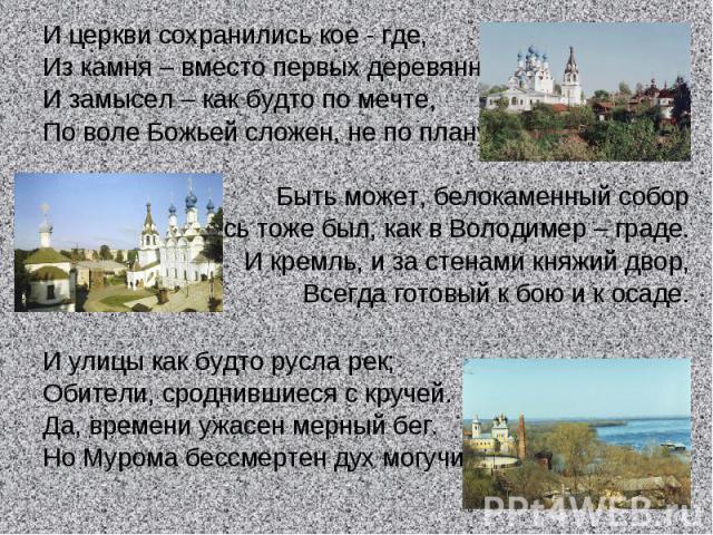 И церкви сохранились кое - где,Из камня – вместо первых деревянных.И замысел – как будто по мечте,По воле Божьей сложен, не по плану.Быть может, белокаменный соборЗдесь тоже был, как в Володимер – граде.И кремль, и за стенами княжий двор,Всегда гот…