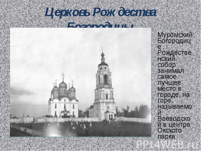 Церковь Рождества Богородицы Муромский Богородице Рождественский собор занимал самое лучшее место в городе, на горе называемой Воеводской в центре Окского парка