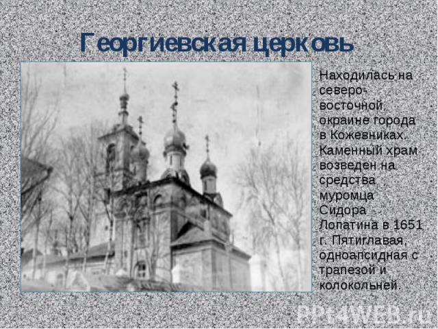 Георгиевская церковь Находилась на северо-восточной окраине города в Кожевниках. Каменный храм возведен на средства муромца Сидора Лопатина в 1651 г. Пятиглавая, одноапсидная с трапезой и колокольней.