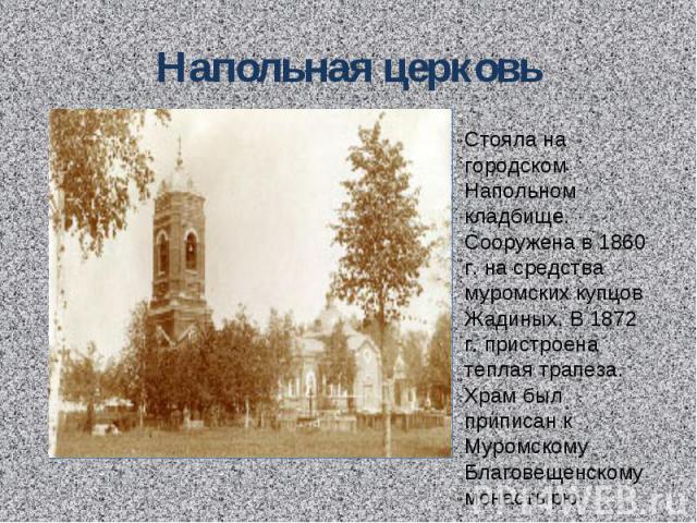 Напольная церковь Стояла на городском Напольном кладбище. Сооружена в 1860 г. на средства муромских купцов Жадиных. В 1872 г. пристроена теплая трапеза. Храм был приписан к Муромскому Благовещенскому монастырю.