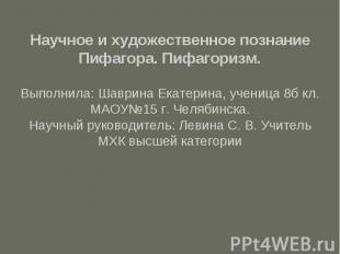 Научное и художественное познание Пифагора. Пифагоризм.Выполнила: Шаврина Екатер