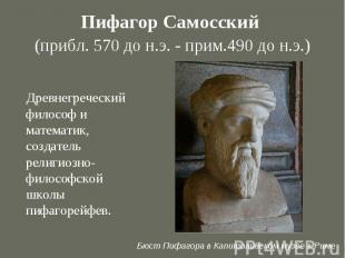Пифагор Самосский (прибл. 570 до н.э. - прим.490 до н.э.) Древнегреческий филосо