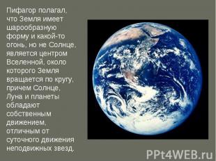 Пифагор полагал, что Земля имеет шарообразную форму и какой-то огонь, но не Солн