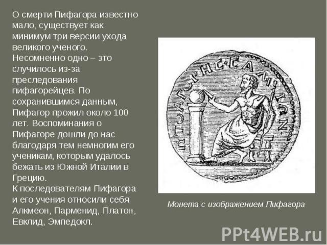 О смерти Пифагора известно мало, существует как минимум три версии ухода великого ученого. Несомненно одно – это случилось из-за преследования пифагорейцев. По сохранившимся данным, Пифагор прожил около 100 лет. Воспоминания о Пифагоре дошли до нас …