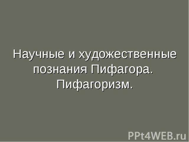 Научные и художественные познания Пифагора. Пифагоризм.