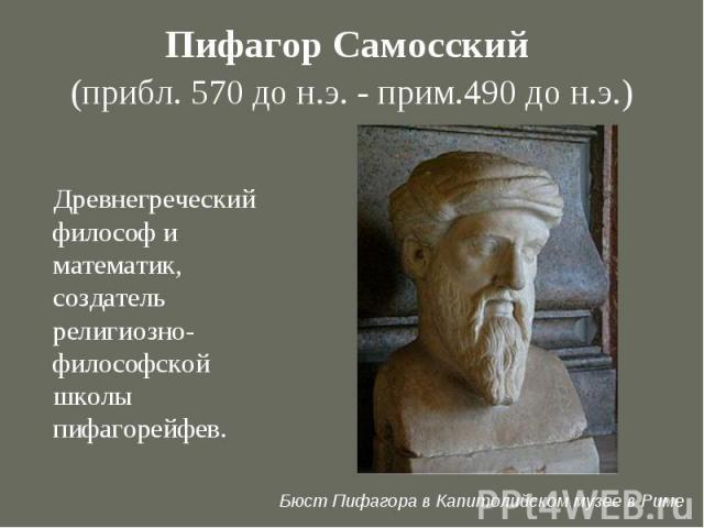 Пифагор Самосский (прибл. 570 до н.э. - прим.490 до н.э.) Древнегреческий философ и математик, создатель религиозно-философской школы пифагорейфев. Бюст Пифагора в Капитолийском музее в Риме