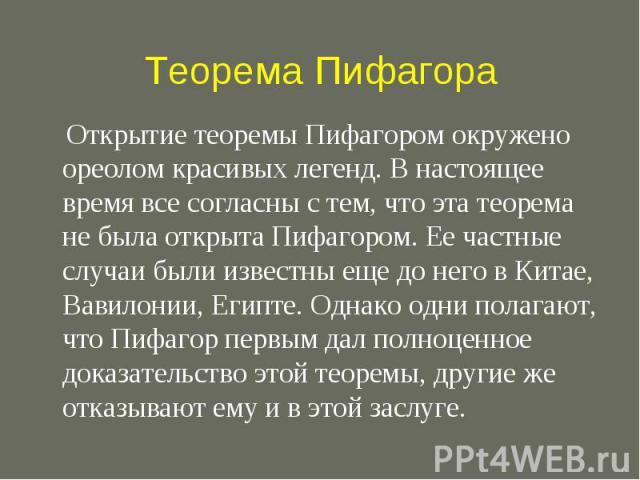 Теорема Пифагора Открытие теоремы Пифагором окружено ореолом красивых легенд. В настоящее время все согласны с тем, что эта теорема не была открыта Пифагором. Ее частные случаи были известны еще до него в Китае, Вавилонии, Египте. Однако одни полага…