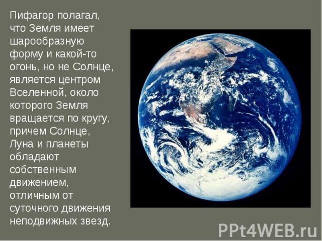 Пифагор полагал, что Земля имеет шарообразную форму и какой-то огонь, но не Солнце, является центром Вселенной, около которого Земля вращается по кругу, причем Солнце, Луна и планеты обладают собственным движением, отличным от суточного движения неп…