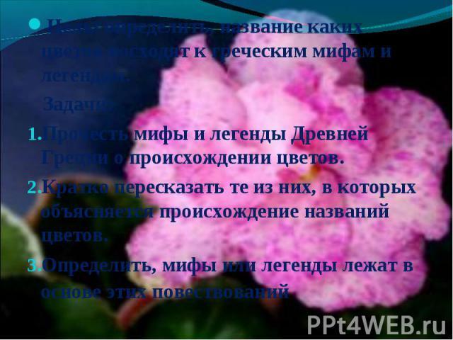 Цель: определить, название каких цветов восходят к греческим мифам и легендам. Задачи:Прочесть мифы и легенды Древней Греции о происхождении цветов.Кратко пересказать те из них, в которых объясняется происхождение названий цветов.Определить, мифы ил…