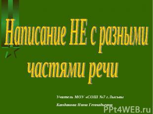Написание НЕ с разными частями речи Учитель МОУ «СОШ №7 г.ЛысьвыКандакова Нина Г