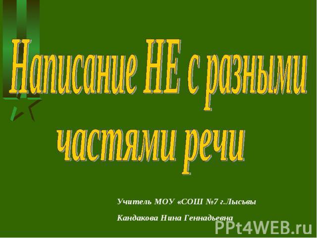 Написание НЕ с разными частями речи Учитель МОУ «СОШ №7 г.ЛысьвыКандакова Нина Геннадьевна