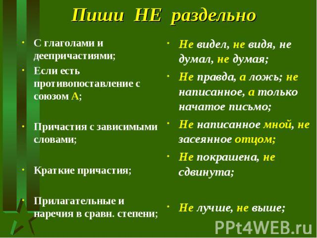 Пиши НЕ раздельно С глаголами и деепричастиями;Если есть противопоставление с союзом А;Причастия с зависимыми словами;Краткие причастия;Прилагательные и наречия в сравн. степени;Не видел, не видя, не думал, не думая;Не правда, а ложь; не написанное,…