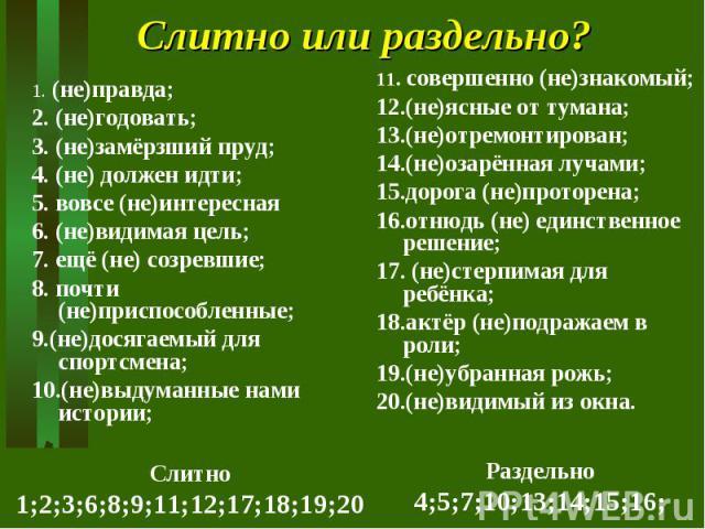 Слитно или раздельно? 1. (не)правда;2. (не)годовать;3. (не)замёрзший пруд;4. (не) должен идти;5. вовсе (не)интересная6. (не)видимая цель;7. ещё (не) созревшие;8. почти (не)приспособленные;9.(не)досягаемый для спортсмена;10.(не)выдуманные нами истори…