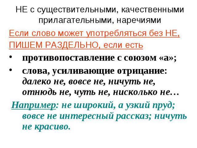 НЕ с существительными, качественными прилагательными, наречиями Если слово может употребляться без НЕ,ПИШЕМ РАЗДЕЛЬНО, если естьпротивопоставление с союзом «а»;слова, усиливающие отрицание: далеко не, вовсе не, ничуть не, отнюдь не, чуть не, нисколь…