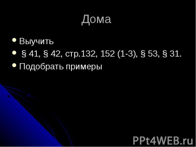 Дома Выучить § 41, § 42, стр.132, 152 (1-3), § 53, § 31.Подобрать примеры