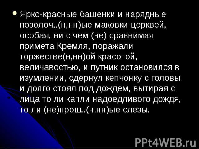 Ярко-красные башенки и нарядные позолоч..(н,нн)ые маковки церквей, особая, ни с чем (не) сравнимая примета Кремля, поражали торжестве(н,нн)ой красотой, величавостью, и путник остановился в изумлении, сдернул кепчонку с головы и долго стоял под дожде…